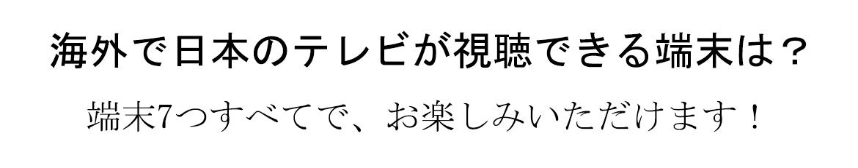 海外で日本のテレビが視聴できる端末は?  端末7つすべてで、お楽しみいただけます。