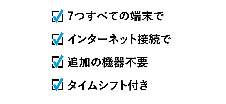 7つすべての端末で、インターネット接続で、追加の機器不要、タイムシフト付き